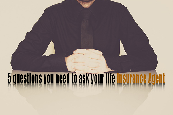 5 questions you need to ask your life insurance agent